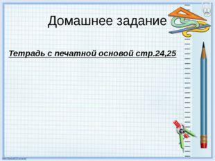 Домашнее задание Тетрадь с печатной основой стр.24,25