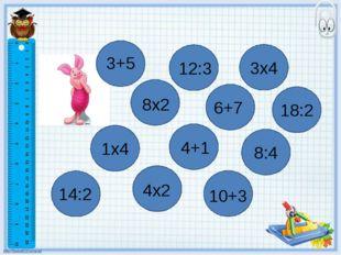 3+5 1x4 4+1 8x2 8:4 6+7 4х2 18:2 10+3 3х4 12:3 14:2