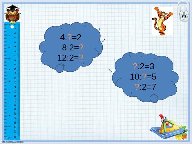 4:?=2 8:2=? 12:2=? ?:2=3 10:?=5 ?:2=7
