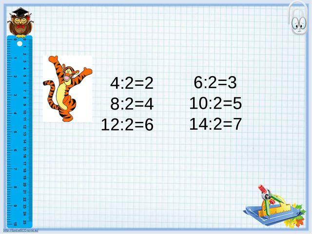 4:2=2 8:2=4 12:2=6 6:2=3 10:2=5 14:2=7
