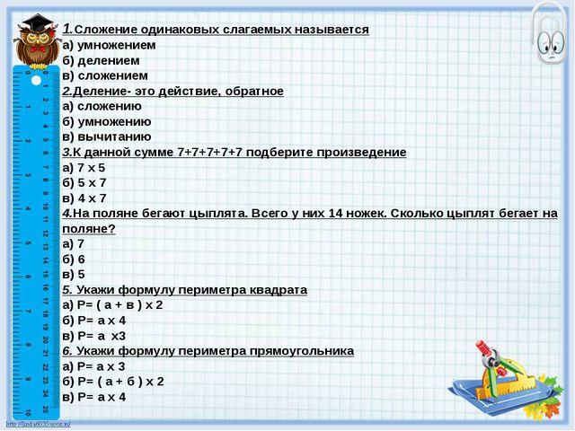 1.Сложение одинаковых слагаемых называется а) умножением б) делением в) сложе...