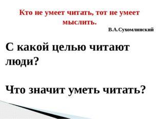 Кто не умеет читать, тот не умеет мыслить. В.А.Сухомлинский С какой целью чит