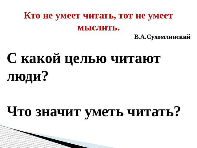 Кто не умеет читать, тот не умеет мыслить. В.А.Сухомлинский С какой целью чит...