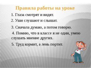 Правила работы на уроке 1. Глаза смотрят и видят. 2. Уши слушают и слышат. 3.