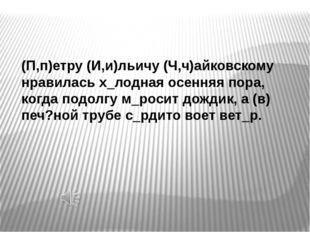 (П,п)етру (И,и)льичу (Ч,ч)айковскому нравилась х_лодная осенняя пора, когда п