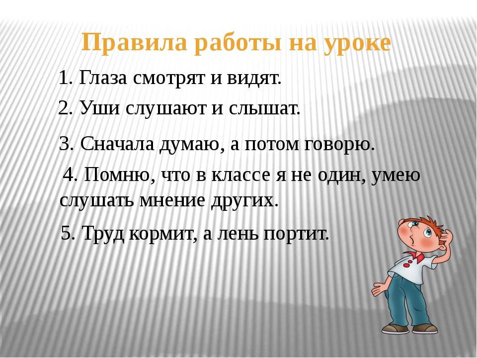 Правила работы на уроке 1. Глаза смотрят и видят. 2. Уши слушают и слышат. 3....