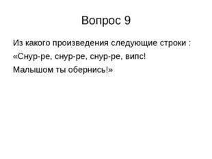 Вопрос 9 Из какого произведения следующие строки : «Снур-ре, снур-ре, снур-ре