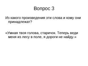 Вопрос 3 Из какого произведения эти слова и кому они принадлежат? «Умная твоя
