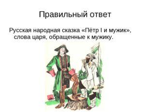 Правильный ответ Русская народная сказка «Пётр I и мужик», слова царя, обраще
