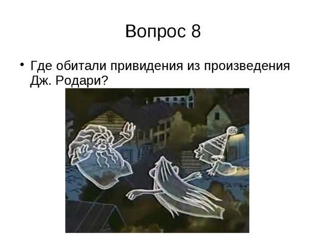 Вопрос 8 Где обитали привидения из произведения Дж. Родари?