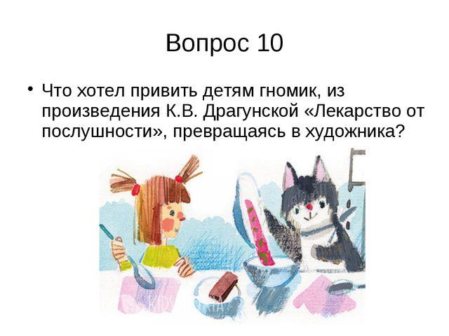 Вопрос 10 Что хотел привить детям гномик, из произведения К.В. Драгунской «Ле...