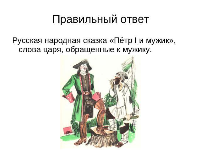Правильный ответ Русская народная сказка «Пётр I и мужик», слова царя, обраще...