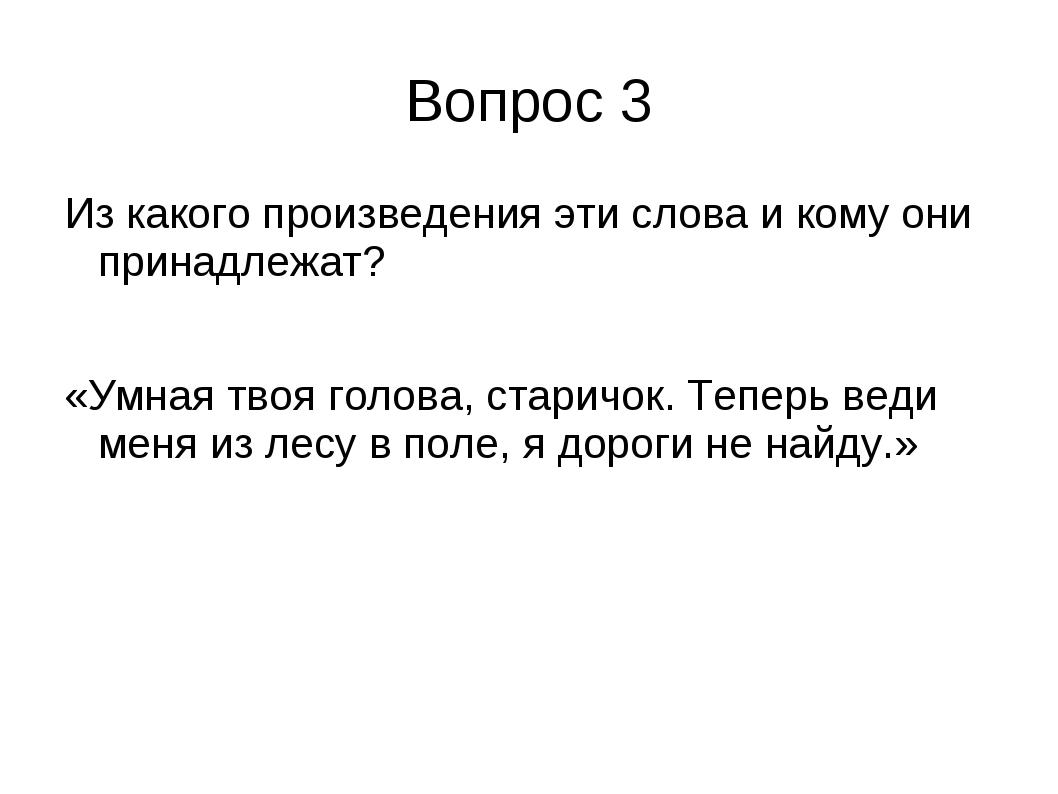 Вопрос 3 Из какого произведения эти слова и кому они принадлежат? «Умная твоя...