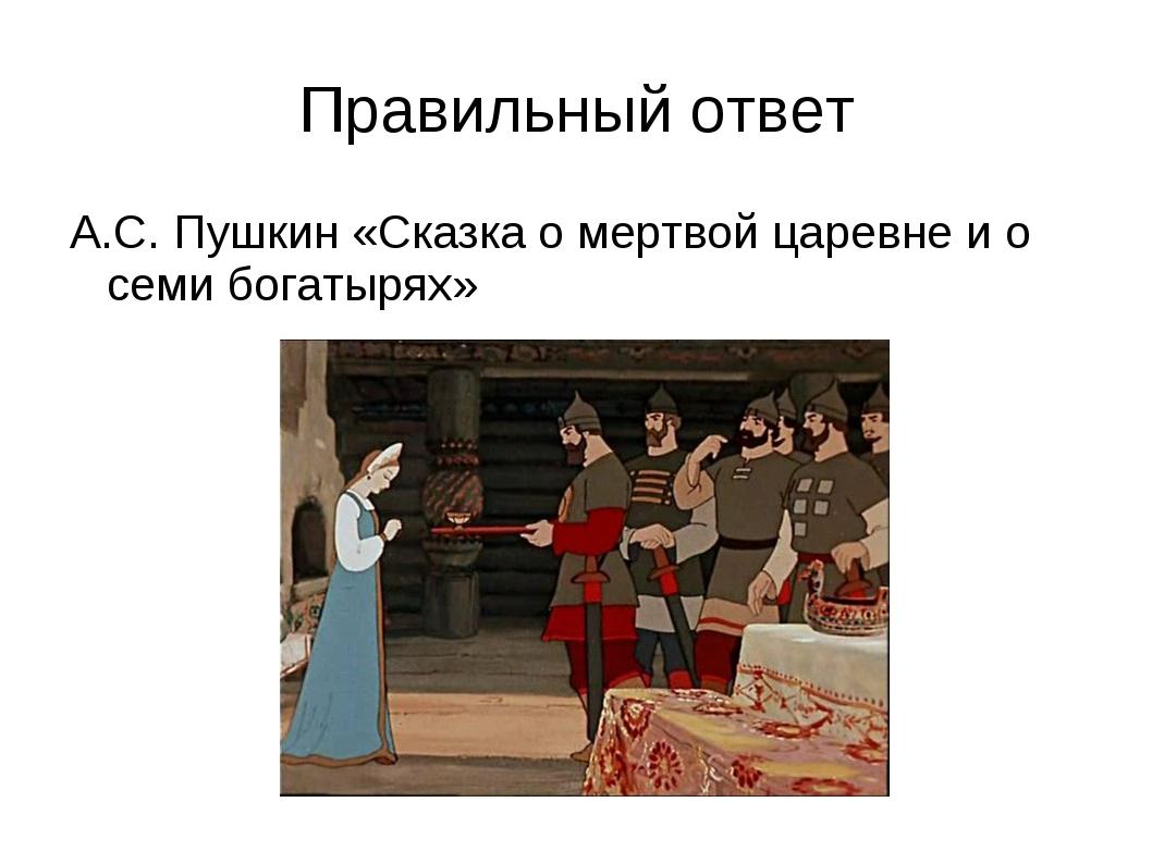 Правильный ответ А.С. Пушкин «Сказка о мертвой царевне и о семи богатырях»