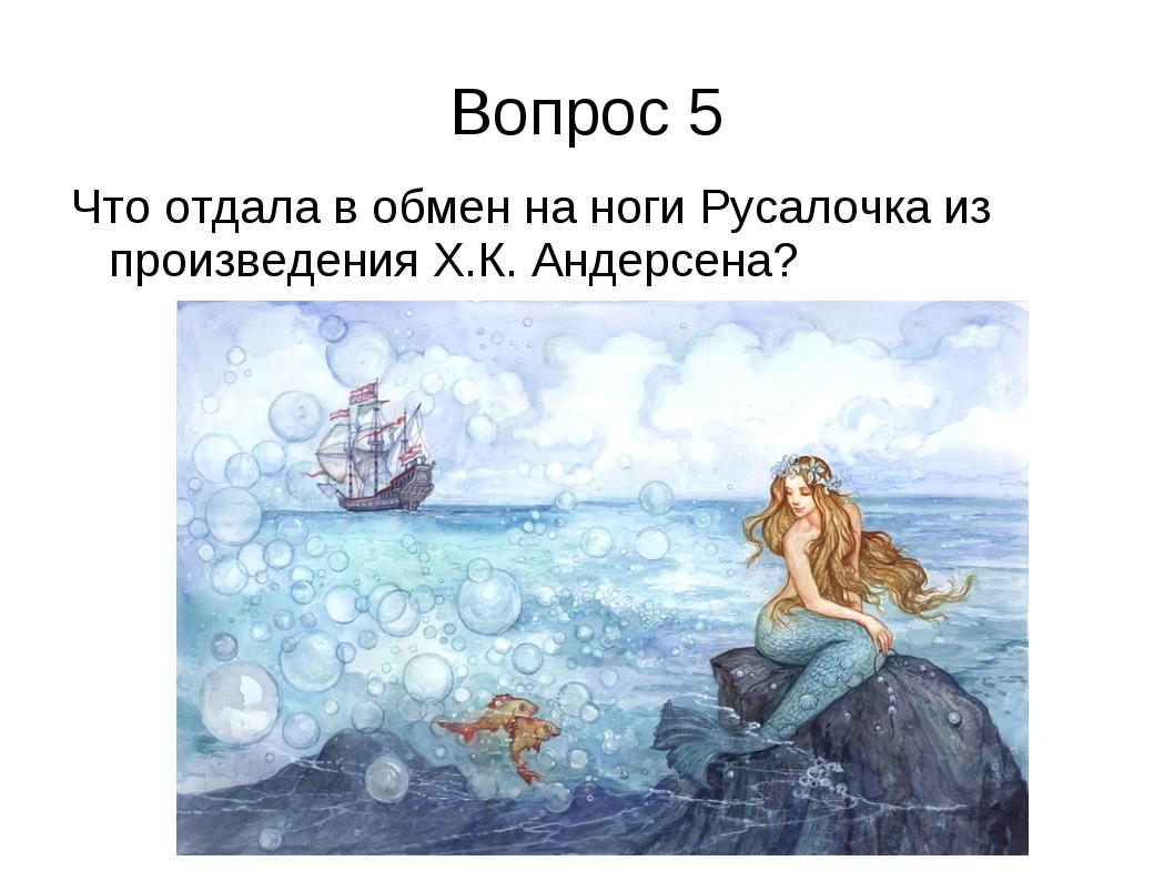 Вопрос 5 Что отдала в обмен на ноги Русалочка из произведения Х.К. Андерсена?
