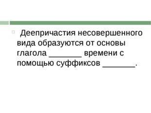 Деепричастия несовершенного вида образуются от основы глагола _______ времен