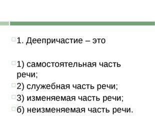 1. Деепричастие – это 1) самостоятельная часть речи; 2) служебная часть речи