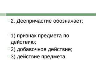 2. Деепричастие обозначает: 1) признак предмета по действию; 2) добавочное де