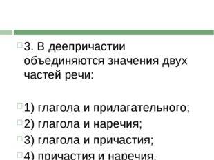 3. В деепричастии объединяются значения двух частей речи:  1) глагола и прил