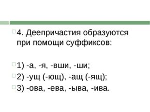 4. Деепричастия образуются при помощи суффиксов:  1) -а, -я, -вши, -ши; 2)
