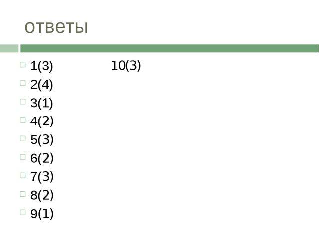 ответы 1(3) 10(3) 2(4) 3(1) 4(2) 5(3) 6(2) 7(3) 8(2) 9(1)