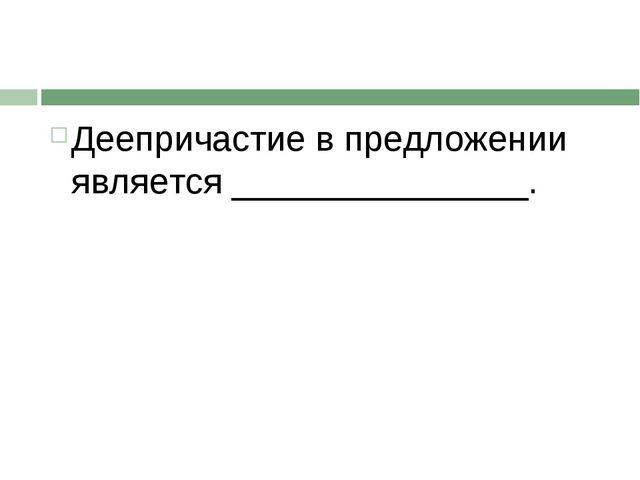 Деепричастие в предложении является _______________.
