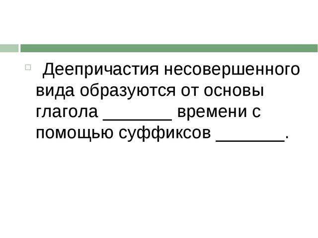 Деепричастия несовершенного вида образуются от основы глагола _______ времен...
