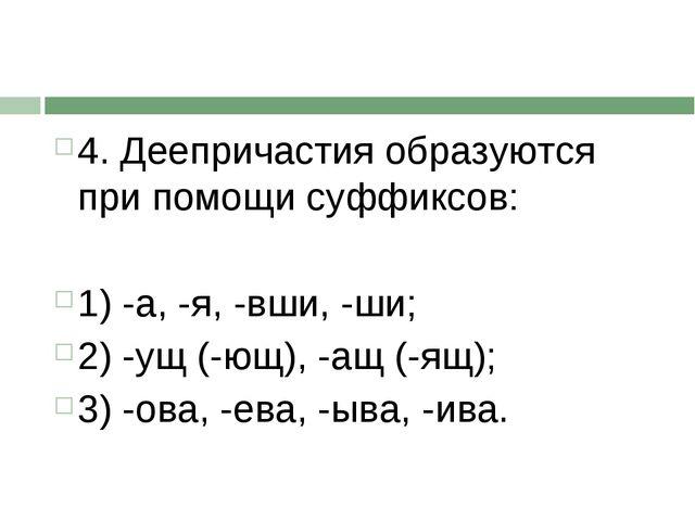 4. Деепричастия образуются при помощи суффиксов:  1) -а, -я, -вши, -ши; 2)...
