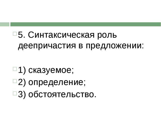 5. Синтаксическая роль деепричастия в предложении: 1) сказуемое; 2) определен...