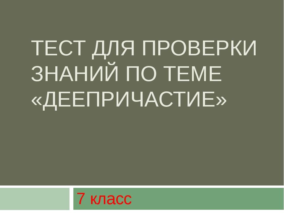 ТЕСТ ДЛЯ ПРОВЕРКИ ЗНАНИЙ ПО ТЕМЕ «ДЕЕПРИЧАСТИЕ» 7 класс