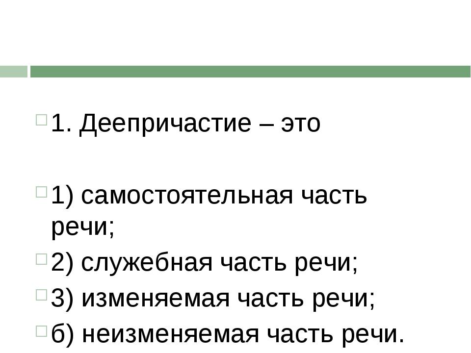 1. Деепричастие – это 1) самостоятельная часть речи; 2) служебная часть речи...