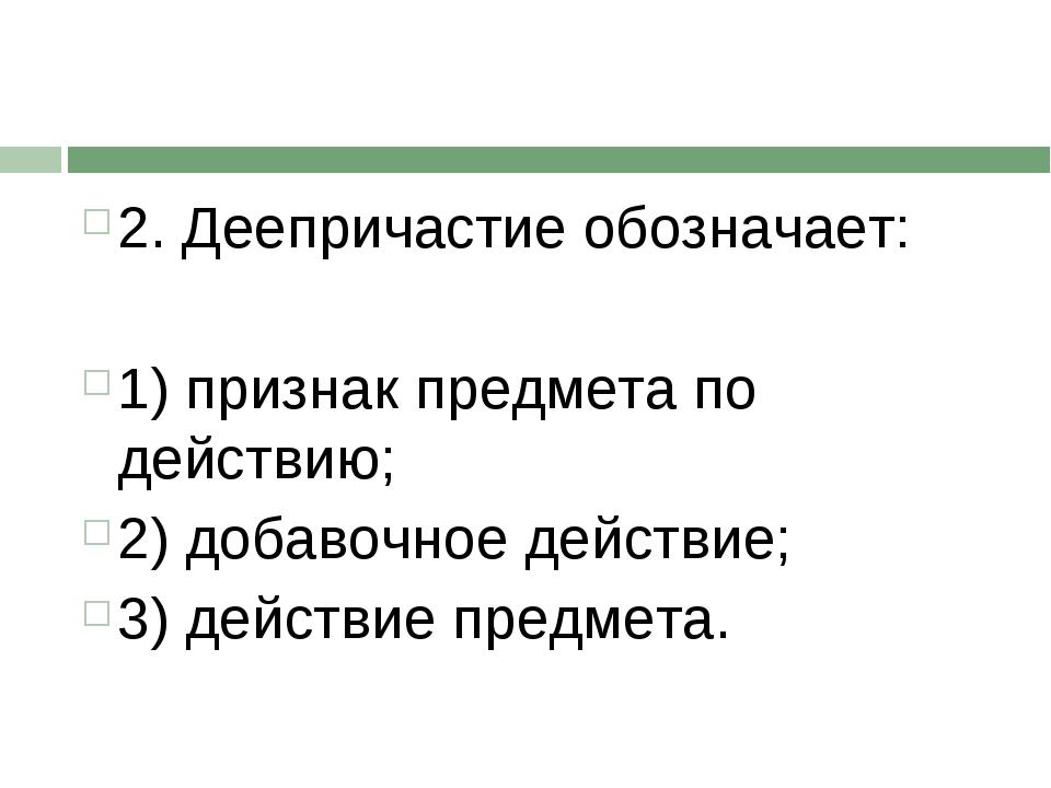 2. Деепричастие обозначает: 1) признак предмета по действию; 2) добавочное де...