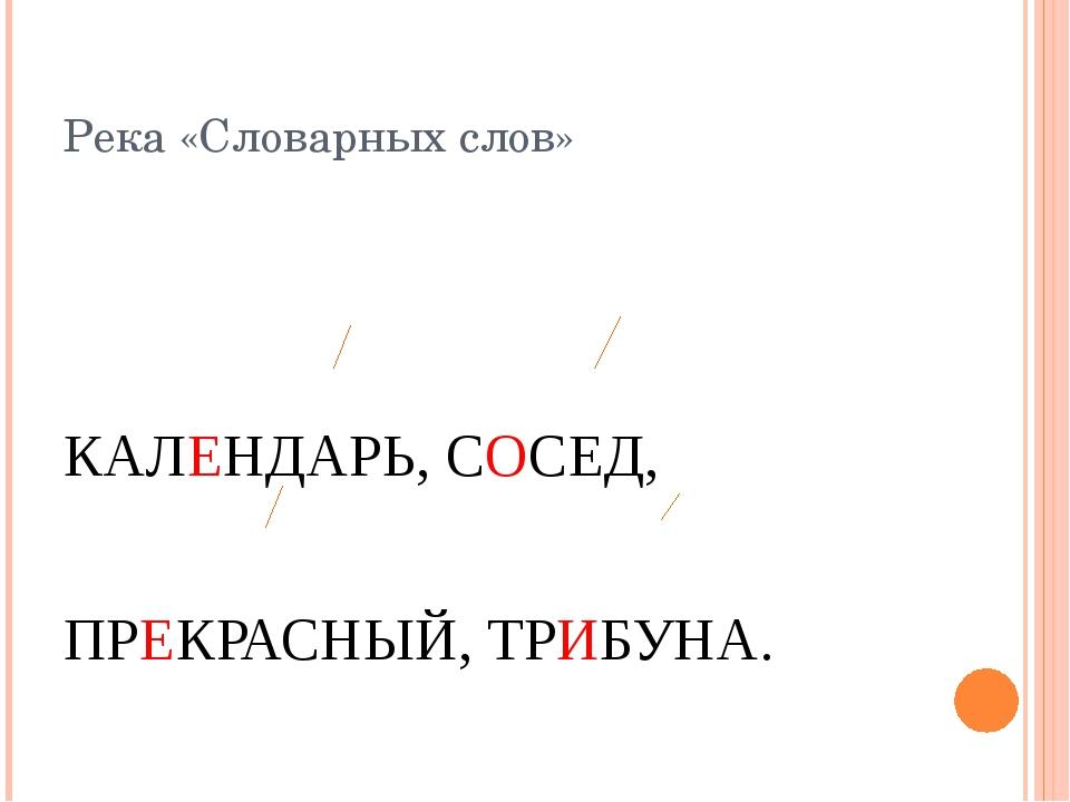 Река «Словарных слов» КАЛЕНДАРЬ, СОСЕД, ПРЕКРАСНЫЙ, ТРИБУНА.