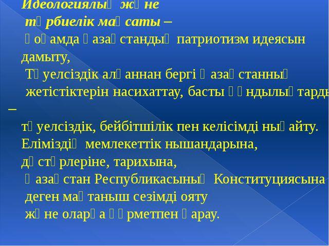 Идеологиялық және тәрбиелік мақсаты – қоғамда қазақстандық патриотизм идеясын...