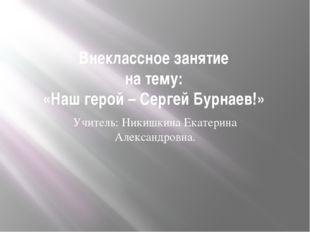 Внеклассное занятие на тему: «Наш герой – Сергей Бурнаев!» Учитель: Никишкина