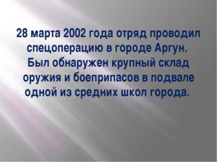 28 марта 2002 года отряд проводил спецоперацию в городе Аргун. Был обнаружен