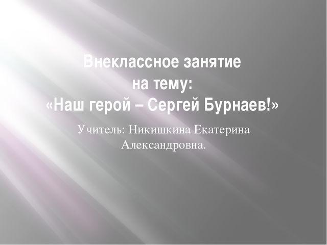 Внеклассное занятие на тему: «Наш герой – Сергей Бурнаев!» Учитель: Никишкина...