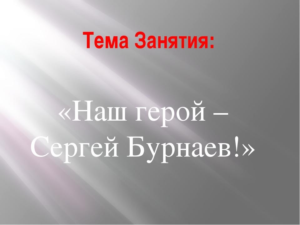 Тема Занятия: «Наш герой – Сергей Бурнаев!»