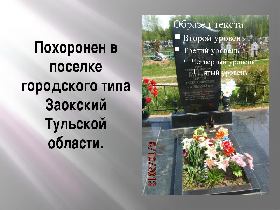 Похоронен в поселке городского типа Заокский Тульской области.