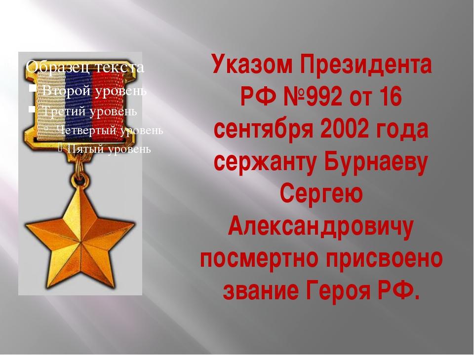 Указом Президента РФ №992 от 16 сентября 2002 года сержанту Бурнаеву Сергею А...