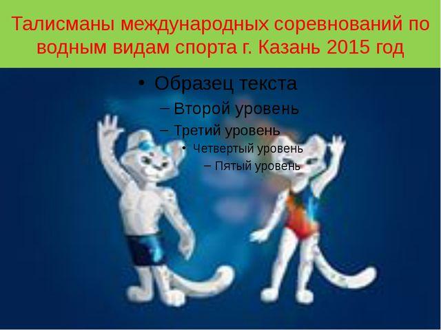 Талисманы международных соревнований по водным видам спорта г. Казань 2015 год