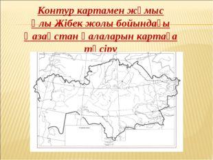Контур картамен жұмыс Ұлы Жібек жолы бойындағы Қазақстан қалаларын картаға тү