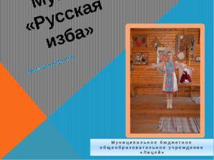 Музей «Русская изба» Визитная карточка Муниципальное бюджетное общеобразовате