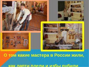 О том какие мастера в России жили, как лапти плели и избы рубили