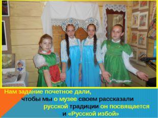 Нам задание почетное дали, чтобы мы о музее своем рассказали русской традиции