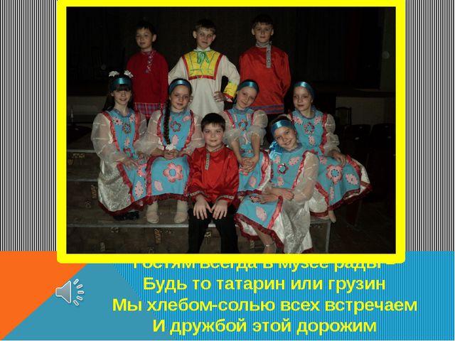 Гостям всегда в музее рады – Будь то татарин или грузин Мы хлебом-солью всех...