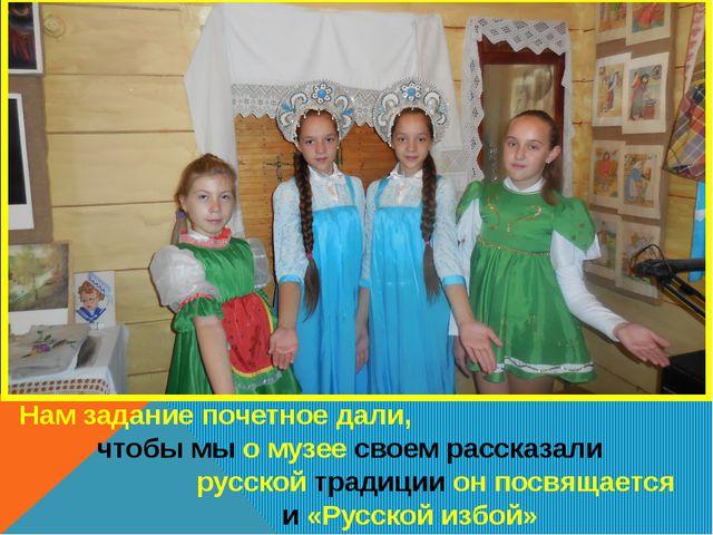 Нам задание почетное дали, чтобы мы о музее своем рассказали русской традиции...