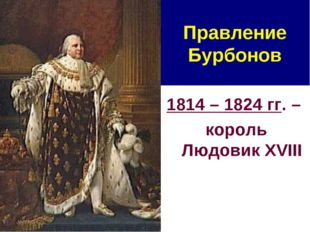 Правление Бурбонов 1814 – 1824 гг. – король Людовик XVIII