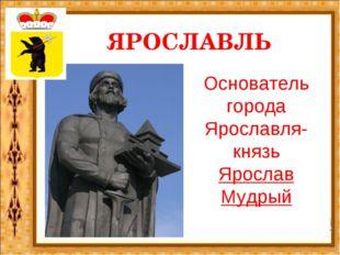 ЯРОСЛАВЛЬ Основатель города Ярославля- князь Ярослав Мудрый