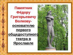 Памятник Фёдору Григорьевичу Волкову- основателю первого общедоступного театр